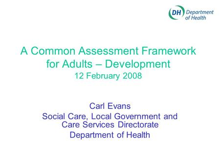 A Common Assessment Framework for Adults – Development 12 February 2008 Carl Evans Social Care, Local Government and Care Services Directorate Department.