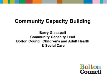 Community Capacity Building Barry Glasspell Community Capacity Lead Bolton Council Children's and Adult Health & Social Care.