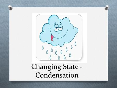 Changing State - Condensation. Objective: Describe on the molecular level how cooling water vapor causes condensation.