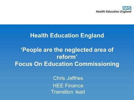 Health Education England 'People are the neglected area of reform' Focus On Education Commissioning Chris Jeffries HEE Finance Transition lead.
