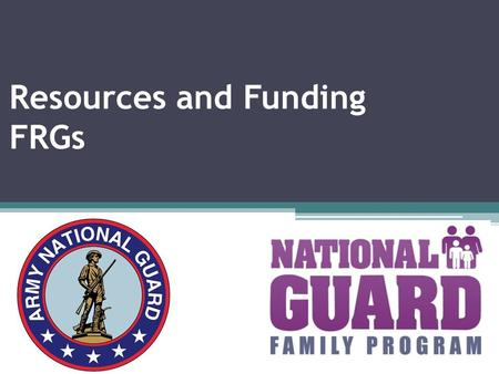 Resources and Funding FRGs. Objectives of FRG Funding  To identify resources FRGs need  To review new Army regulation on funding for FRG operations.