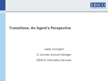 Transitions: An Agent's Perspective Leslie Covington E Journals Account Manager EBSCO Information Services.