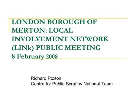 LONDON BOROUGH OF MERTON: LOCAL INVOLVEMENT NETWORK (LINk) PUBLIC MEETING 8 February 2008 Richard Poxton Centre for Public Scrutiny National Team.