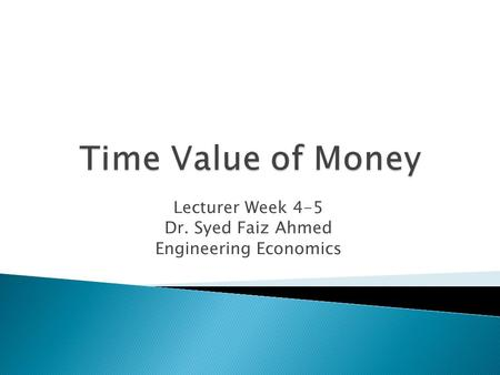 Lecturer Week 4-5 Dr. Syed Faiz Ahmed Engineering Economics.