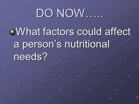 DO NOW….. What factors could affect a person's nutritional needs?
