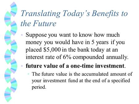 Translating Today's Benefits to the Future w Suppose you want to know how much money you would have in 5 years if you placed $5,000 in the bank today at.