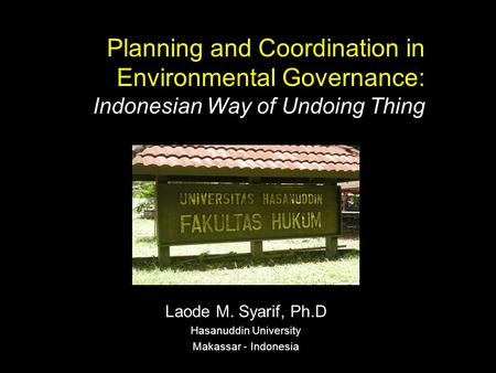 Planning and Coordination in Environmental Governance: Indonesian Way of Undoing Thing Laode M. Syarif, Ph.D Hasanuddin University Makassar - Indonesia.