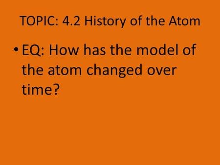 TOPIC: 4.2 History of the Atom EQ: How has the model of the atom changed over time?
