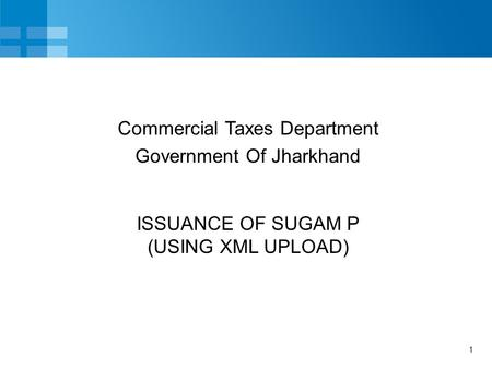 1 ISSUANCE OF SUGAM P (USING XML UPLOAD) Commercial Taxes Department Government Of Jharkhand.