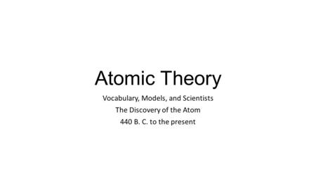 Atomic Theory Vocabulary, Models, and Scientists The Discovery of the Atom 440 B. C. to the present.