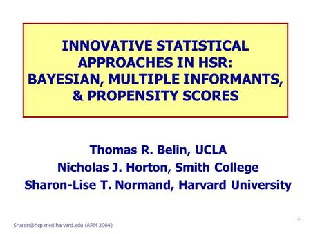 (ARM 2004) 1 INNOVATIVE STATISTICAL APPROACHES IN HSR: BAYESIAN, MULTIPLE INFORMANTS, & PROPENSITY SCORES Thomas R. Belin, UCLA.