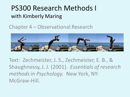 PS300 Research Methods I with Kimberly Maring Chapter 4 – Observational Research Text: Zechmeister, J. S., Zechmeister, E. B., & Shaughnessy, J. J. (2001).