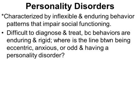 Personality Disorders *Characterized by inflexible & enduring behavior patterns that impair social functioning. Difficult to diagnose & treat, bc behaviors.