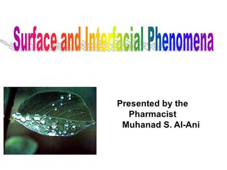 Presented by the Pharmacist Muhanad S. Al-Ani. Interface is the boundary between two or more phases exist together The properties of the molecules forming.