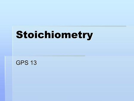 Stoichiometry GPS 13. Stoichiometry Example: 2H 2 + O 2 → 2H 2 O Equivalencies: 2 mol H 2 for every 1 mol O 2 2 mol H 2 for every 2 mol H 2 O 1 mol O.