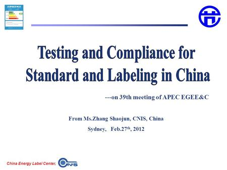 China Energy Label Center, From Ms.Zhang Shaojun, CNIS, China Sydney, Feb.27 th, 2012 ---on 39th meeting of APEC EGEE&C.