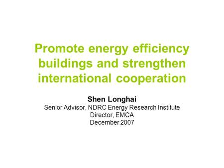 Promote energy efficiency buildings and strengthen international cooperation Shen Longhai Senior Advisor, NDRC Energy Research Institute Director, EMCA.