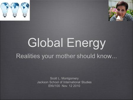 Global Energy Realities your mother should know... Scott L. Montgomery Jackson School of International Studies ENV100 Nov. 12 2010 Scott L. Montgomery.