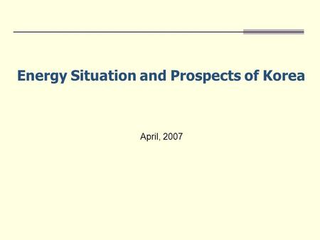 April, 2007 Energy Situation and Prospects of Korea.