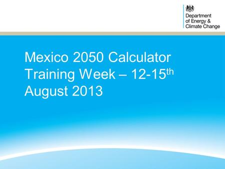 Mexico 2050 Calculator Training Week – 12-15 th August 2013.