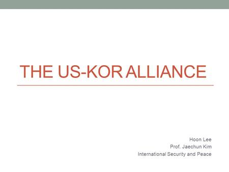 THE US-KOR ALLIANCE Hoon Lee Prof. Jaechun Kim International Security and Peace.