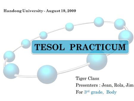 TESOL PRACTICUM Tiger Class Handong University - August 19, 2009 Presenters : Jean, Rola, Jim For 3 rd grade, Body.