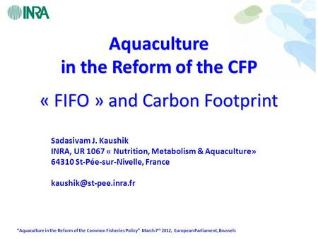 """Aquaculture in the Reform of the Common Fisheries Policy"" March 7 th 2012, European Parliament, Brussels « FIFO » and Carbon Footprint Sadasivam J. Kaushik."