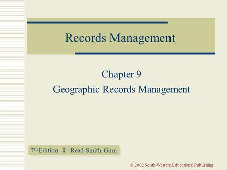 7 th Edition  Read-Smith, Ginn Records Management © 2002 South-Western Educational Publishing Chapter 9 Geographic Records Management.