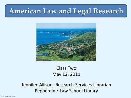 American Law and Legal Research Class Two May 12, 2011 Jennifer Allison, Research Services Librarian Pepperdine Law School Library © 2011 Jennifer Allison.
