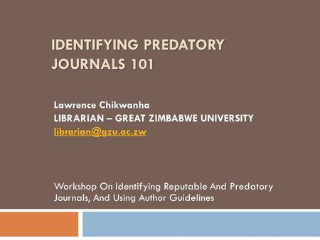 IDENTIFYING PREDATORY JOURNALS 101 Lawrence Chikwanha LIBRARIAN – GREAT ZIMBABWE UNIVERSITY Workshop On Identifying Reputable And Predatory.