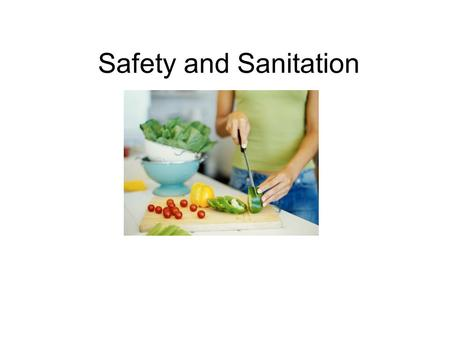Safety and Sanitation. Food Safety – The Basics Four Golden Rules For Food Safety: –Clean – hands, utensils and work area with hot soapy water. Wash foods.