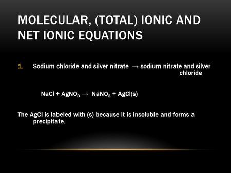 MOLECULAR, (TOTAL) IONIC AND NET IONIC EQUATIONS 1.Sodium chloride and silver nitrate → sodium nitrate and silver chloride NaCl + AgNO 3 → NaNO 3 + AgCl(s)