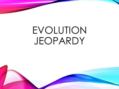 EVOLUTION JEOPARDY 100 200 300 400 500 August 2014.