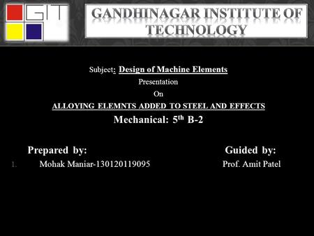 Subject: Design of Machine Elements Presentation On ALLOYING ELEMNTS ADDED TO STEEL AND EFFECTS Mechanical: 5 th B-2 Prepared by: Guided by: 1. Mohak Maniar-130120119095.