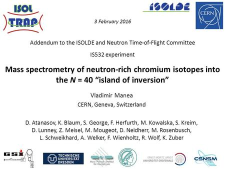 "Mass spectrometry of neutron-rich chromium isotopes into the N = 40 ""island of inversion"" Vladimir Manea CERN, Geneva, Switzerland D. Atanasov, K. Blaum,"