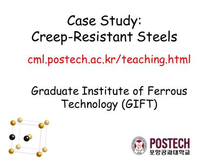 Case Study: Creep-Resistant Steels cml.postech.ac.kr/teaching.html Graduate Institute of Ferrous Technology (GIFT)