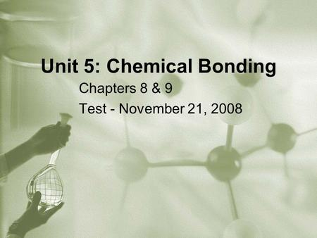 Unit 5: Chemical Bonding Chapters 8 & 9 Test - November 21, 2008.