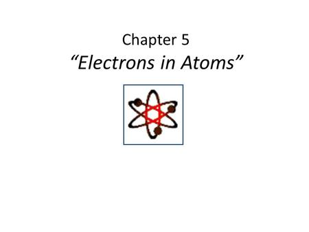 "Chapter 5 ""Electrons in Atoms"". 1. Ernest Rutherford's Model Discovered dense positive piece at the center of the atom- ""nucleus"" Electrons would surround."