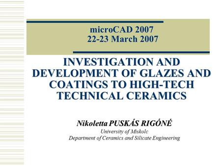 MicroCAD 2007 22-23 March 2007 INVESTIGATION AND DEVELOPMENT OF GLAZES AND COATINGS TO HIGH-TECH TECHNICAL CERAMICS Nikoletta PUSKÁS RIGÓNÉ University.