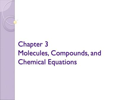 Chapter 3 Molecules, Compounds, and Chemical Equations.