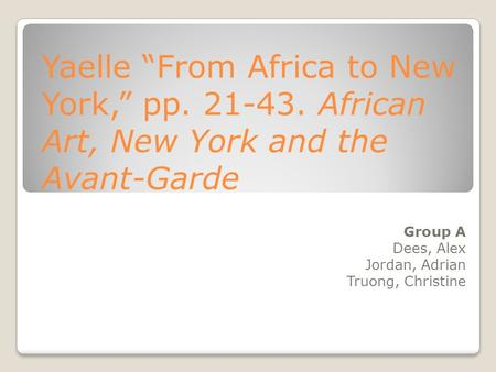 "Yaelle ""From Africa to New York,"" pp. 21-43. African Art, New York and the Avant-Garde Group A Dees, Alex Jordan, Adrian Truong, Christine."