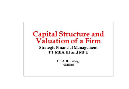 Capital Structure and Valuation of a Firm Strategic Financial Management PT MBA III and MPE Dr. A. B. Rastogi NMIMS.