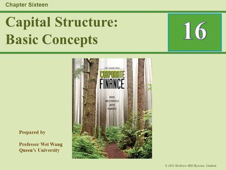 Prepared by Professor Wei Wang Queen's University © 2011 McGraw–Hill Ryerson Limited Capital Structure: Basic Concepts Chapter Sixteen.