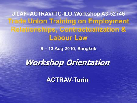 JILAF- ACTRAV/ITC-ILO Workshop A3-52746 Trade Union Training on Employment Relationships, Contractualization & Labour Law 9 – 13 Aug 2010, Bangkok ACTRAV-Turin.