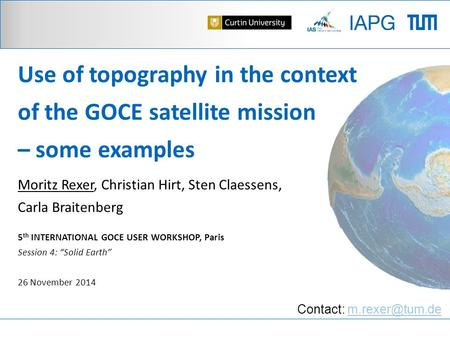 Use of topography in the context of the GOCE satellite mission – some examples Moritz Rexer, Christian Hirt, Sten Claessens, Carla Braitenberg 5 th INTERNATIONAL.