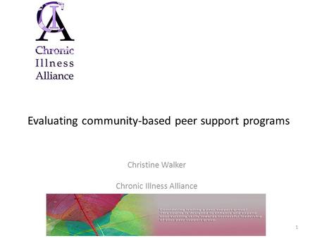 Evaluating community-based peer support programs Christine Walker Chronic Illness Alliance 1.