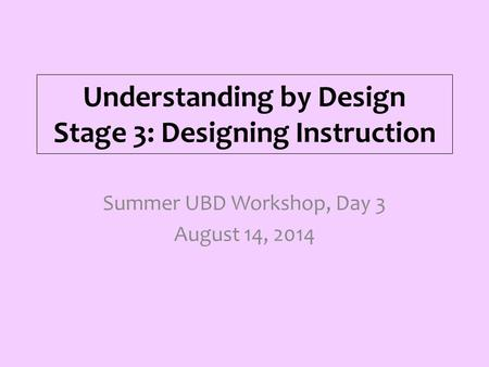 Understanding by Design Stage 3: Designing Instruction Summer UBD Workshop, Day 3 August 14, 2014.