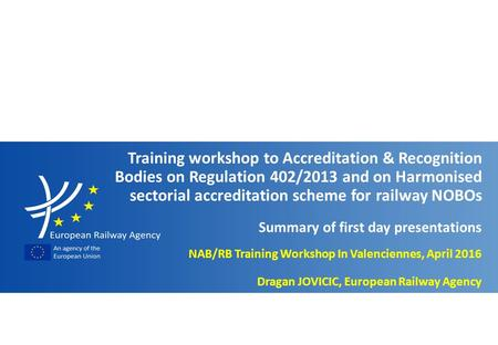 Slide n° 1 Workshop to NABs & RBs on Reg. 402/2013 and Harmonised sectorial accreditation scheme for railway NOBOs - Valenciennes, April 2016 NAB/RB Training.