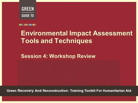 Green Recovery And Reconstruction: Training Toolkit For Humanitarian Aid Environmental Impact Assessment Tools and Techniques Session 4: Workshop Review.