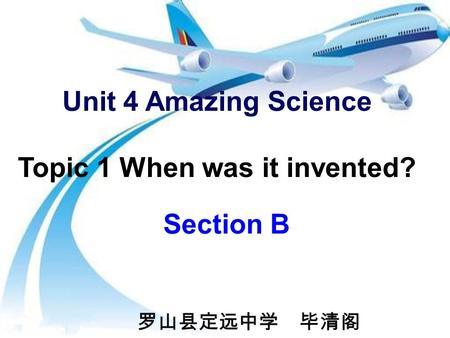 Unit 4 Amazing Science Topic 1 When was it invented? Section B 罗山县定远中学 毕清阁.